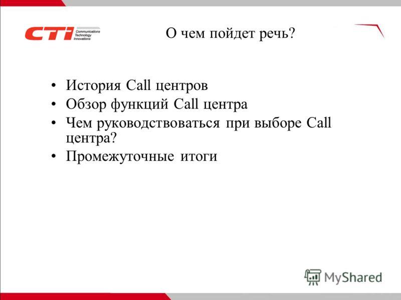 История Call центров Обзор функций Call центра Чем руководствоваться при выборе Call центра? Промежуточные итоги О чем пойдет речь?