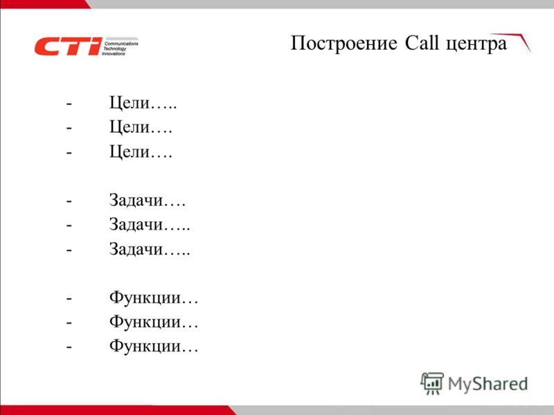 Построение Call центра -Цели….. -Цели…. -Задачи…. -Задачи….. -Функции…