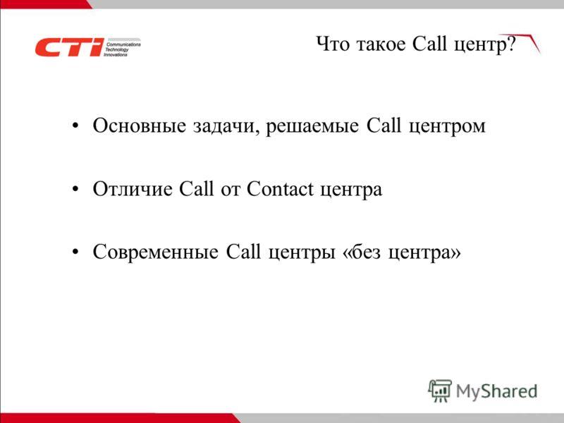 Что такое Call центр? Основные задачи, решаемые Call центром Отличие Call от Contact центра Современные Call центры «без центра»