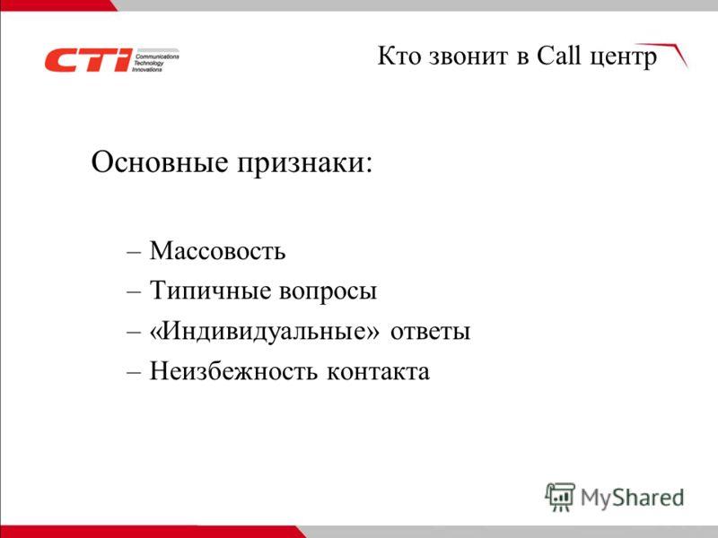 Кто звонит в Call центр Основные признаки: –Массовость –Типичные вопросы –«Индивидуальные» ответы –Неизбежность контакта