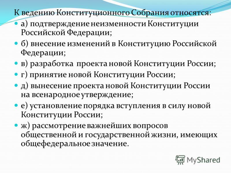 К ведению Конституционного Собрания относятся: а) подтверждение неизменности Конституции Российской Федерации; б) внесение изменений в Конституцию Российской Федерации; в) разработка проекта новой Конституции России; г) принятие новой Конституции Рос