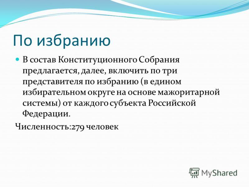 По избранию В состав Конституционного Собрания предлагается, далее, включить по три представителя по избранию (в едином избирательном округе на основе мажоритарной системы) от каждого субъекта Российской Федерации. Численность:279 человек