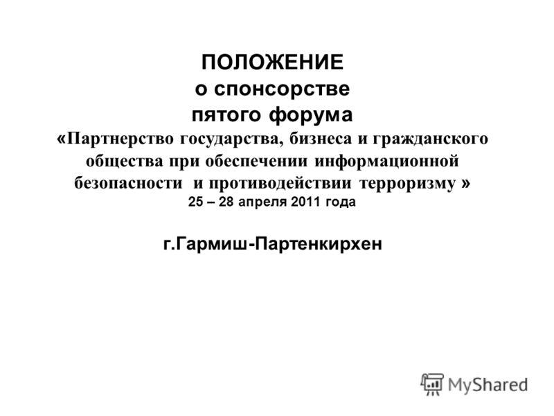 ПОЛОЖЕНИЕ о спонсорстве пятого форума « Партнерство государства, бизнеса и гражданского общества при обеспечении информационной безопасности и противодействии терроризму » 25 – 28 апреля 2011 года г.Гармиш-Партенкирхен