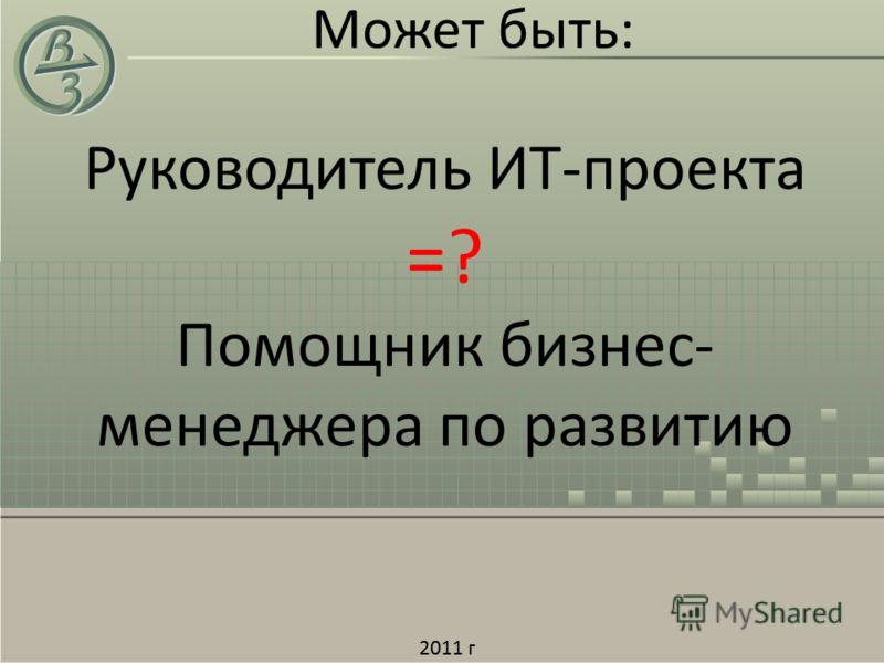 Может быть: Руководитель ИТ-проекта =? Помощник бизнес- менеджера по развитию