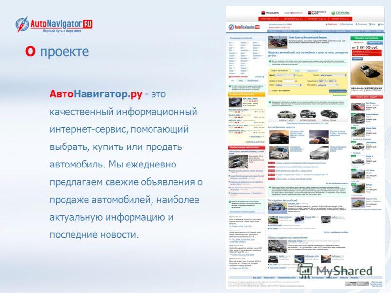 О проекте АвтоНавигатор.ру - это качественный информационный интернет-сервис, помогающий выбрать, купить или продать автомобиль. Мы ежедневно предлагаем свежие объявления о продаже автомобилей, наиболее актуальную информацию и последние новости.