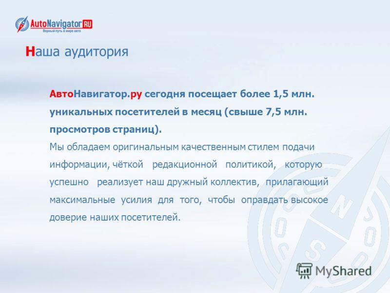 Наша аудитория АвтоНавигатор.ру сегодня посещает более 1,5 млн. уникальных посетителей в месяц (свыше 7,5 млн. просмотров страниц). Мы обладаем оригинальным качественным стилем подачи информации, чёткой редакционной политикой, которую успешно реализу