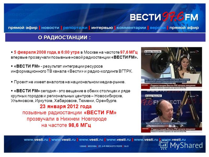 О РАДИОСТАНЦИИ : О РАДИОСТАНЦИИ : 5 февраля 2008 года, в 6:00 утра в Москве на частоте 97,6 МГц впервые прозвучали позывные новой радиостанции «ВЕСТИ FM». «ВЕСТИ FM» сегодня - это вещание в обеих столицах и ряде крупных городов и региональных центров