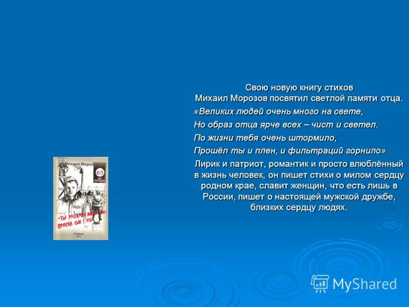 Свою новую книгу стихов Михаил Морозов посвятил светлой памяти отца. «Великих людей очень много на свете, Но образ отца ярче всех – чист и светел. По жизни тебя очень штормило, Прошёл ты и плен, и фильтраций горнило» Лирик и патриот, романтик и прост