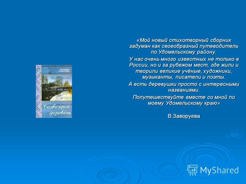 «Мой новый стихотворный сборник задуман как своеобразный путеводитель по Удомельскому району. У нас очень много известных не только в России, но и за рубежом мест, где жили и творили великие учёные, художники, музыканты, писатели и поэты. А есть дере