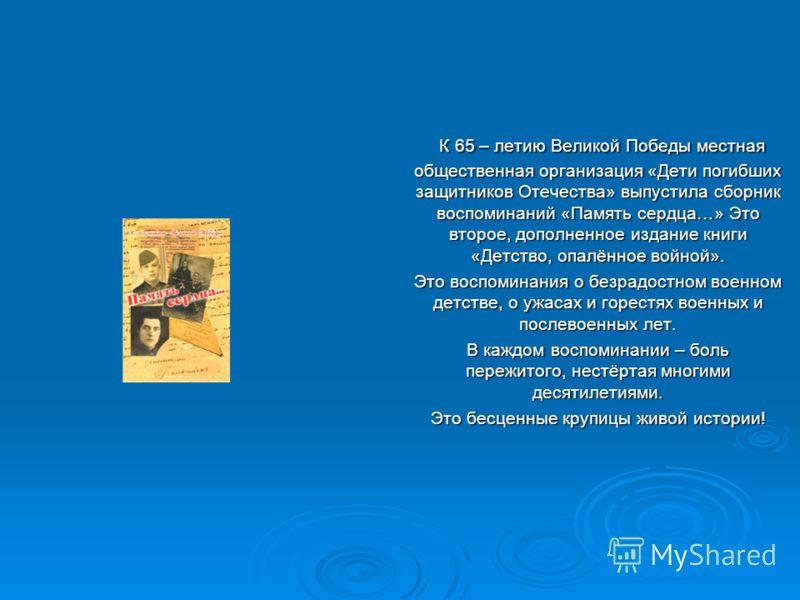 К 65 – летию Великой Победы местная общественная организация «Дети погибших защитников Отечества» выпустила сборник воспоминаний «Память сердца…» Это второе, дополненное издание книги «Детство, опалённое войной». К 65 – летию Великой Победы местная о