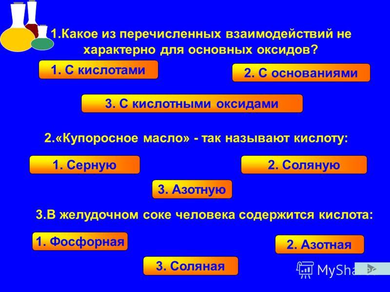 1.Какое из перечисленных взаимодействий не характерно для основных оксидов? 2.«Купоросное масло» - так называют кислоту: 3.В желудочном соке человека содержится кислота: 1. С кислотами 2. С основаниями 3. С кислотными оксидами 1. Серную 2. Соляную 3.