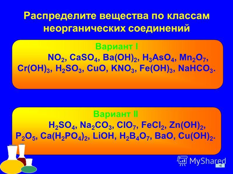 Распределите вещества по классам неорганических соединений Вариант I NO 2, CaSO 4, Ba(OH) 2, H 3 AsO 4, Mn 2 O 7, Cr(OH) 3, H 2 SO 3, CuO, KNO 3, Fe(OH) 3, NaHCO 3. Вариант II H 2 SO 4, Na 2 CO 3, ClO 7, FeCl 2, Zn(OH) 2, P 2 O 5, Ca(H 2 PO 4 ) 2, Li