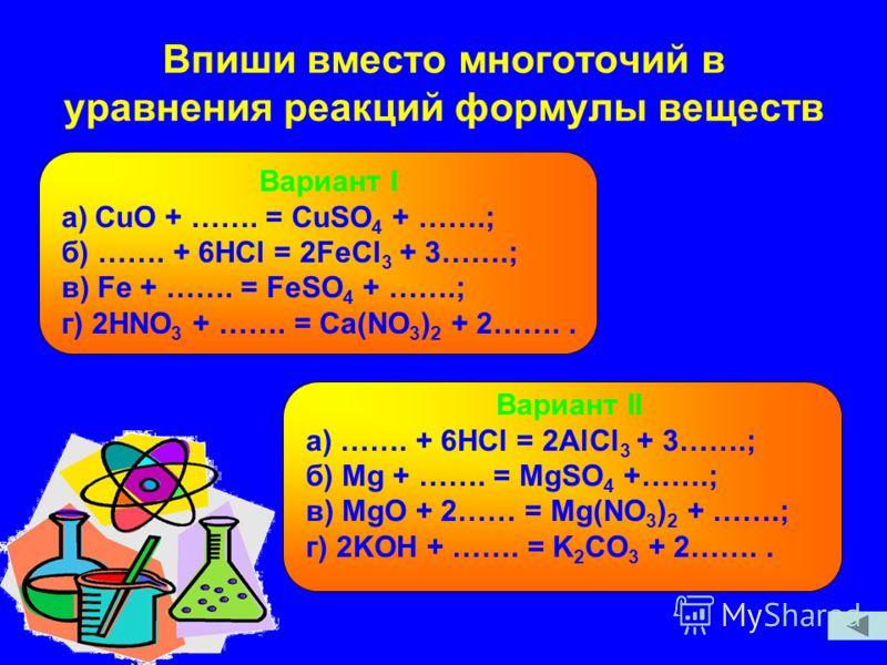 Впиши вместо многоточий в уравнения реакций формулы веществ Вариант I a)СuO + ……. = CuSO 4 + …….; б) ……. + 6HCl = 2FeCl 3 + 3…….; в) Fe + ……. = FeSO 4 + …….; г) 2HNO 3 + ……. = Ca(NO 3 ) 2 + 2…….. Вариант II а) ……. + 6HCl = 2AlCl 3 + 3…….; б) Mg + …….