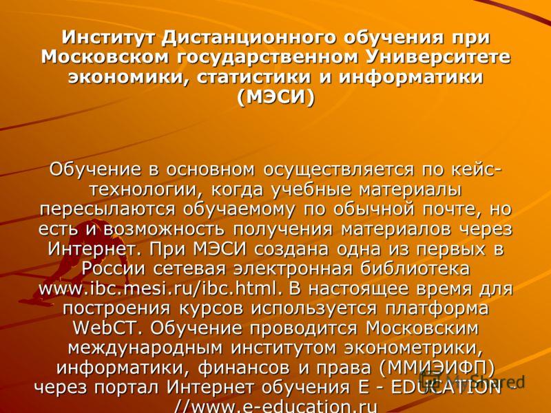 Институт Дистанционного обучения при Московском государственном Университете экономики, статистики и информатики (МЭСИ) Обучение в основном осуществляется по кейс- технологии, когда учебные материалы пересылаются обучаемому по обычной почте, но есть