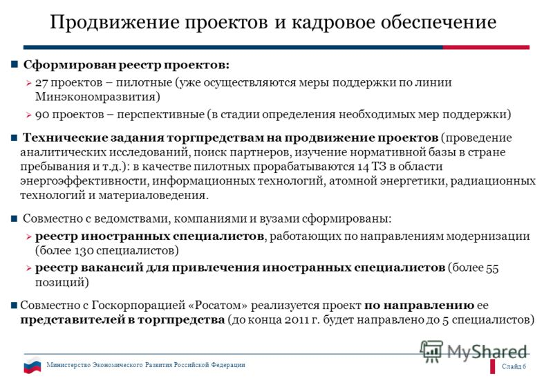 Министерство Экономического Развития Российской Федерации Слайд 6 Продвижение проектов и кадровое обеспечение Сформирован реестр проектов: 27 проектов – пилотные (уже осуществляются меры поддержки по линии Минэкономразвития) 90 проектов – перспективн