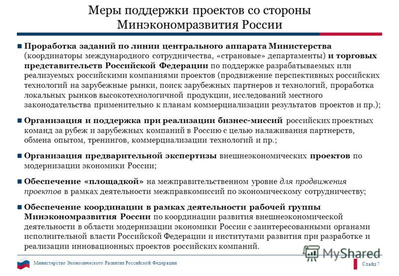 Министерство Экономического Развития Российской Федерации Слайд 7 Меры поддержки проектов со стороны Минэкономразвития России Проработка заданий по линии центрального аппарата Министерства (координаторы международного сотрудничества, «страновые» депа