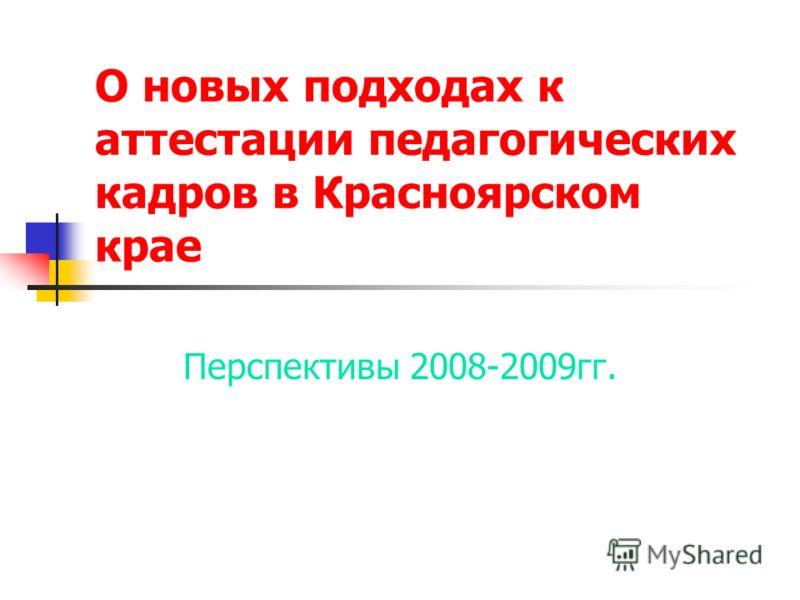 О новых подходах к аттестации педагогических кадров в Красноярском крае Перспективы 2008-2009гг.