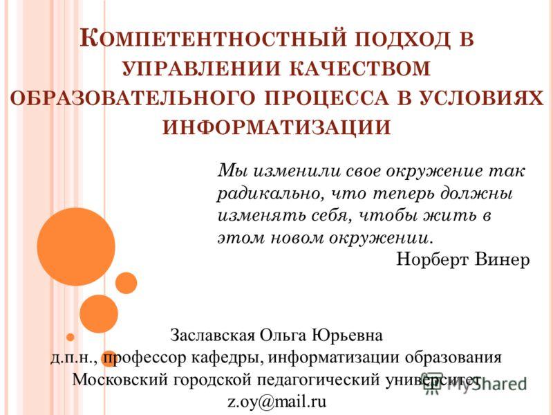 К ОМПЕТЕНТНОСТНЫЙ ПОДХОД В УПРАВЛЕНИИ КАЧЕСТВОМ ОБРАЗОВАТЕЛЬНОГО ПРОЦЕССА В УСЛОВИЯХ ИНФОРМАТИЗАЦИИ Мы изменили свое окружение так радикально, что теперь должны изменять себя, чтобы жить в этом новом окружении. Норберт Винер Заславская Ольга Юрьевна