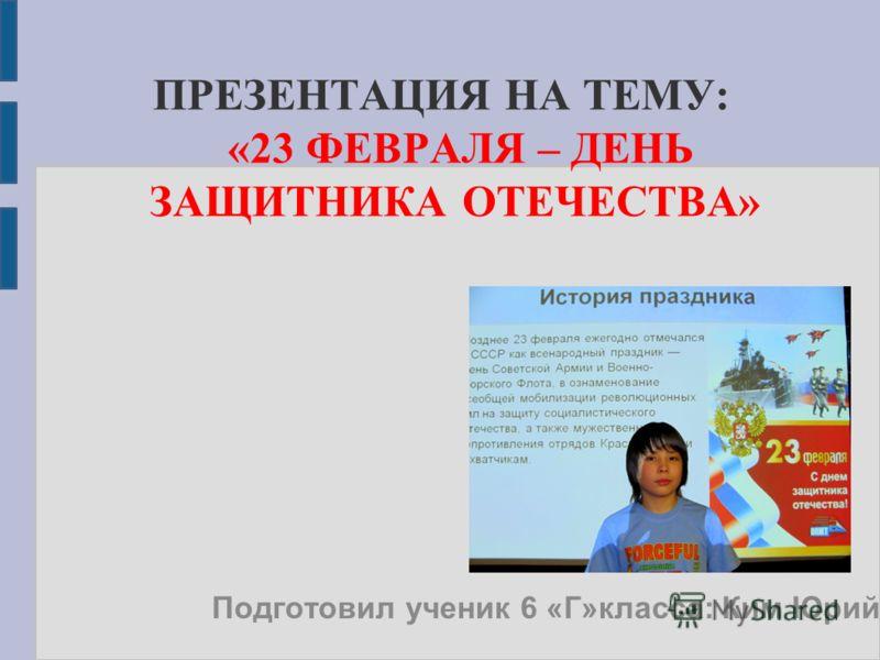 ПРЕЗЕНТАЦИЯ НА ТЕМУ: «23 ФЕВРАЛЯ – ДЕНЬ ЗАЩИТНИКА ОТЕЧЕСТВА» Подготовил ученик 6 «Г»класса: Ким Юрий