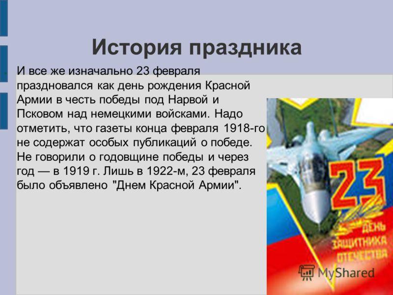 История праздника И все же изначально 23 февраля праздновался как день рождения Красной Армии в честь победы под Нарвой и Псковом над немецкими войсками. Надо отметить, что газеты конца февраля 1918-го не содержат особых публикаций о победе. Не говор