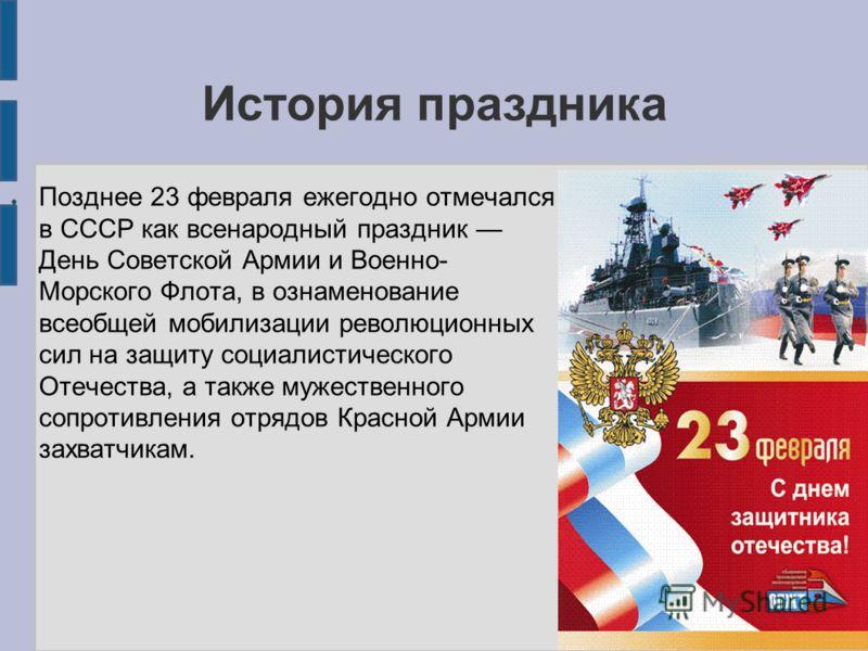 История праздника Позднее 23 февраля ежегодно отмечался в СССР как всенародный праздник День Советской Армии и Военно- Морского Флота, в ознаменование всеобщей мобилизации революционных сил на защиту социалистического Отечества, а также мужественного