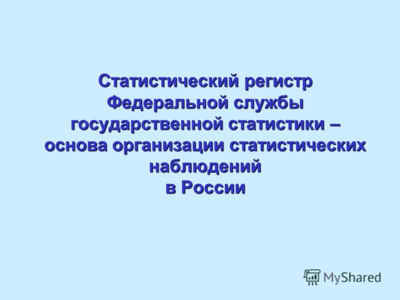 Статистический регистр Федеральной службы государственной статистики – основа организации статистических наблюдений в России