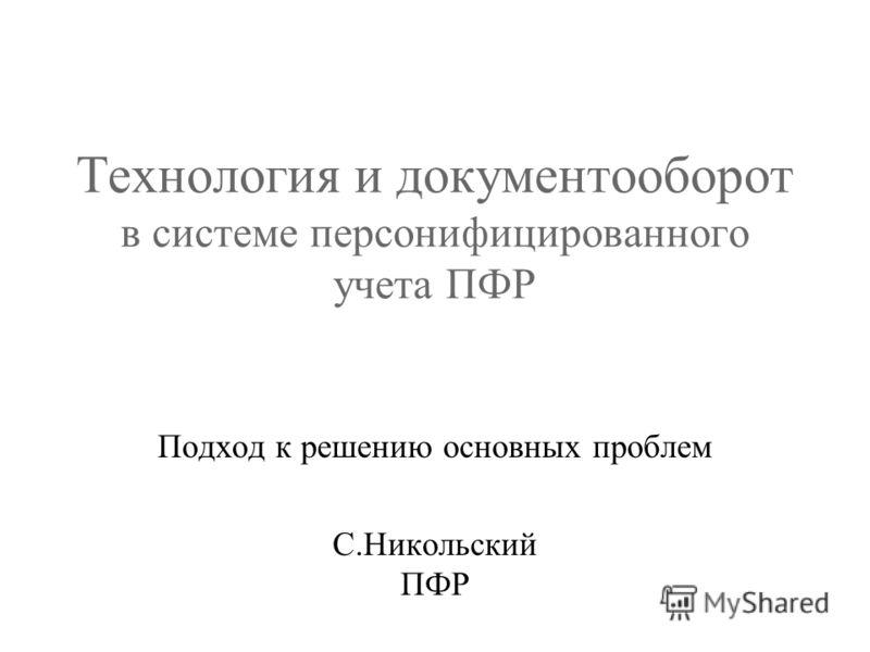 Технология и документооборот в системе персонифицированного учета ПФР Подход к решению основных проблем С.Никольский ПФР
