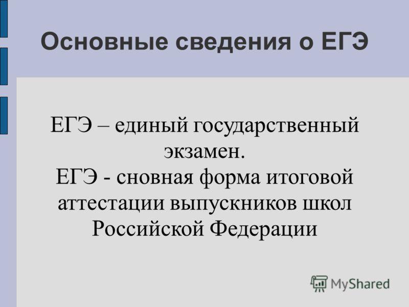Основные сведения о ЕГЭ ЕГЭ – единый государственный экзамен. ЕГЭ - сновная форма итоговой аттестации выпускников школ Российской Федерации