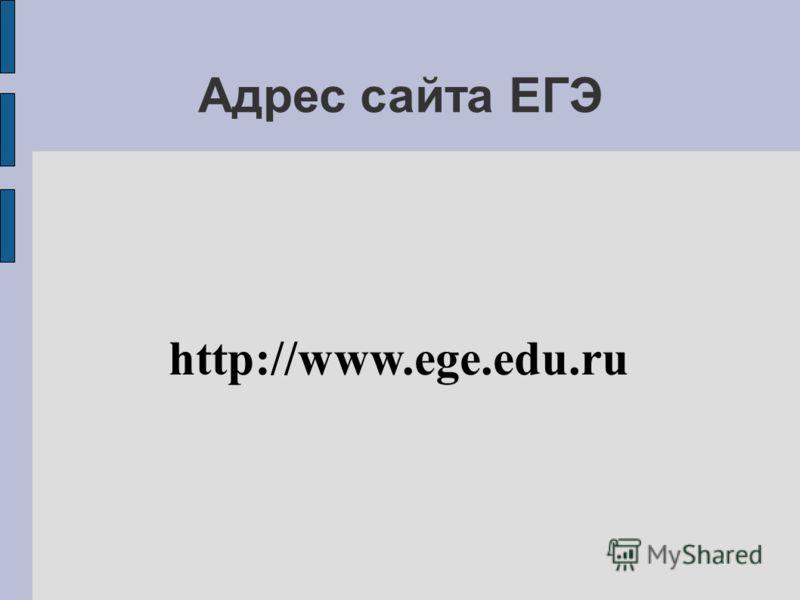 Адрес сайта ЕГЭ http://www.ege.edu.ru