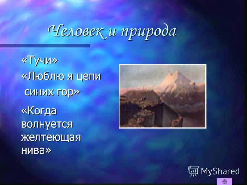 Человек и природа «Тучи» «Люблю я цепи синих гор» синих гор» «Когда волнуется желтеющаянива»