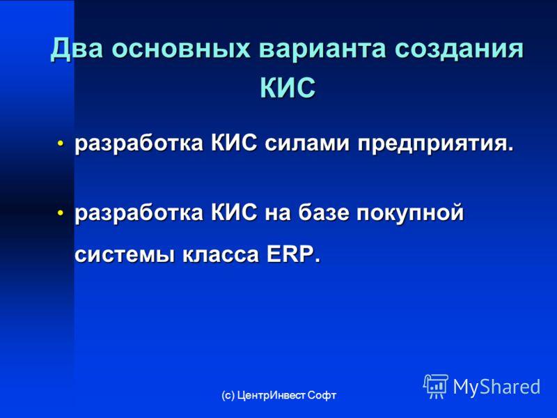(с) ЦентрИнвест Софт Два основных варианта создания КИС разработка КИС силами предприятия. разработка КИС силами предприятия. разработка КИС на базе покупной системы класса ERP. разработка КИС на базе покупной системы класса ERP.