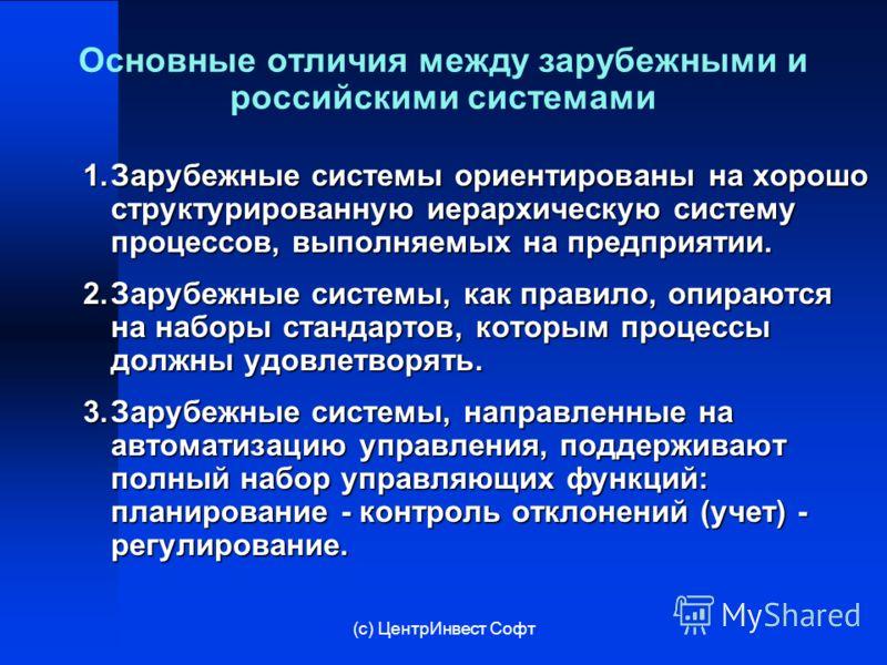 (с) ЦентрИнвест Софт Основные отличия между зарубежными и российскими системами 1.Зарубежные системы ориентированы на хорошо структурированную иерархическую систему процессов, выполняемых на предприятии. 2.Зарубежные системы, как правило, опираются н