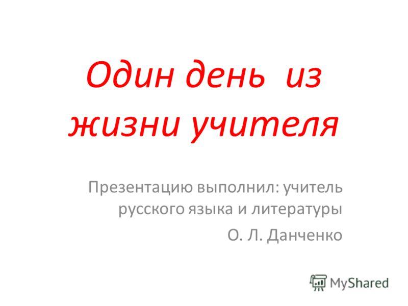 Один день из жизни учителя Презентацию выполнил: учитель русского языка и литературы О. Л. Данченко