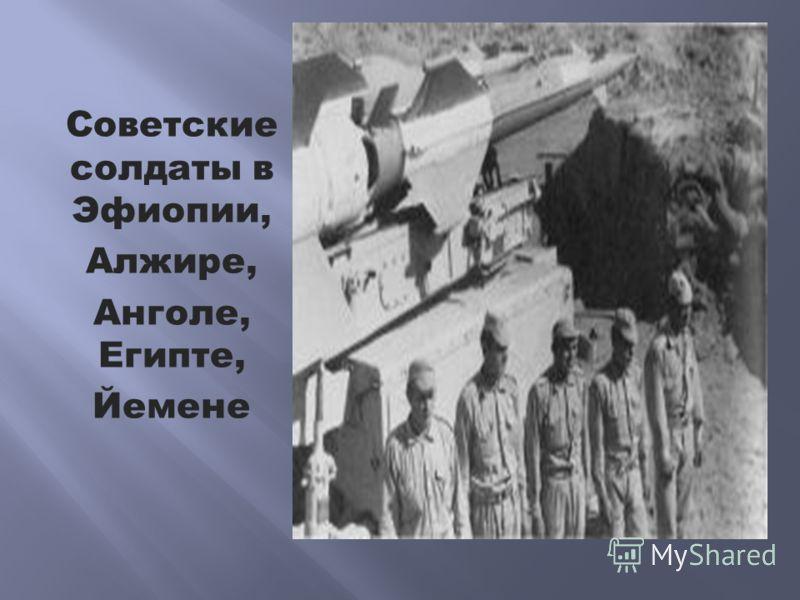 Советские солдаты в Эфиопии, Алжире, Анголе, Египте, Йемене