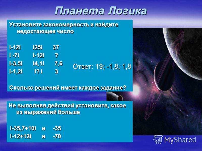 Планета Логика Установите закономерность и найдите недостающее число I-12I I25I 37 I -7I I-12I ? I-3,5I I4,1I 7,6 I-1,2I I? I 3 Сколько решений имеет каждое задание? Ответ: 19; -1,8; 1,8 Не выполняя действий установите, какое из выражений больше I-35