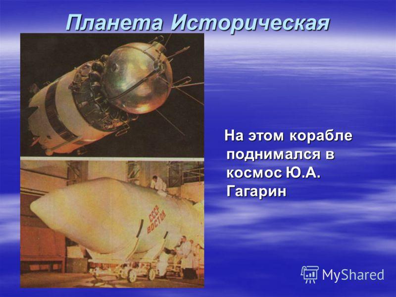 Планета Историческая На этом корабле поднимался в космос Ю.А. Гагарин На этом корабле поднимался в космос Ю.А. Гагарин