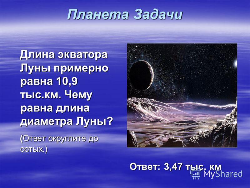 Планета Задачи Длина экватора Луны примерно равна 10,9 тыс.км. Чему равна длина диаметра Луны? Длина экватора Луны примерно равна 10,9 тыс.км. Чему равна длина диаметра Луны? (Ответ округлите до сотых.) (Ответ округлите до сотых.) Ответ: 3,47 тыс. км