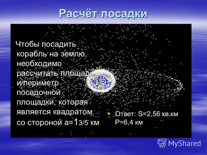 Расчёт посадки Чтобы посадить корабль на землю, необходимо рассчитать площадь и периметр посадочной площадки, которая является квадратом со стороной а= 1 3/5 км Чтобы посадить корабль на землю, необходимо рассчитать площадь и периметр посадочной площ