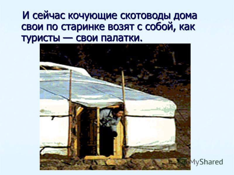 И сейчас кочующие скотоводы дома свои по старинке возят с собой, как туристы свои палатки.