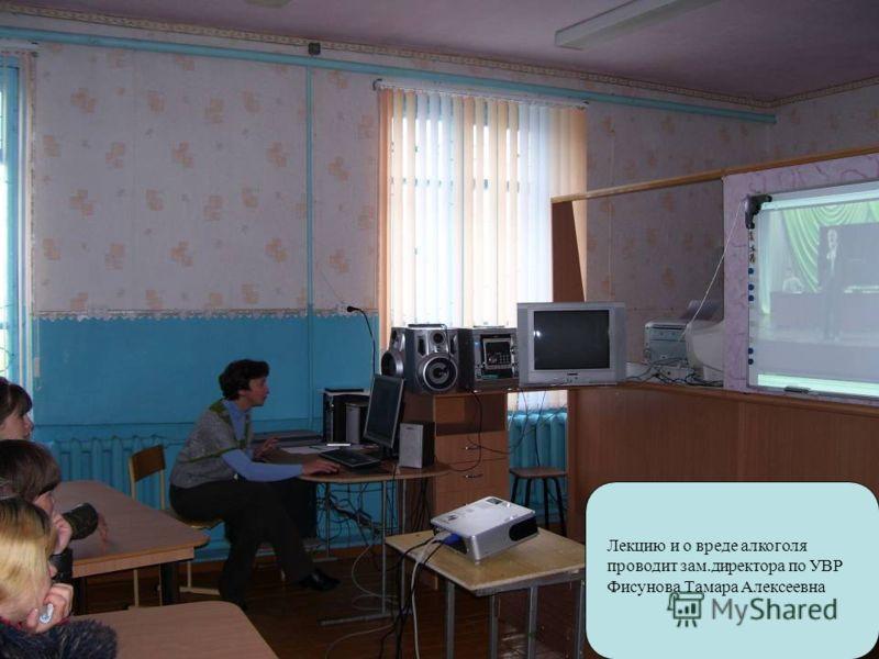 Лекцию и о вреде алкоголя проводит зам.директора по УВР Фисунова Тамара Алексеевна