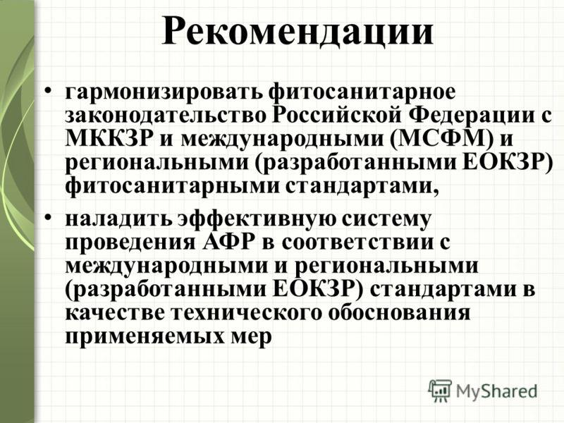 Рекомендации гармонизировать фитосанитарное законодательство Российской Федерации с МККЗР и международными (МСФМ) и региональными (разработанными ЕОКЗР) фитосанитарными стандартами, наладить эффективную систему проведения АФР в соответствии с междуна