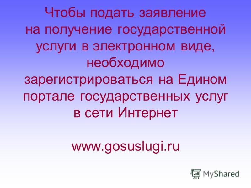 Чтобы подать заявление на получение государственной услуги в электронном виде, необходимо зарегистрироваться на Едином портале государственных услуг в сети Интернет www.gosuslugi.ru