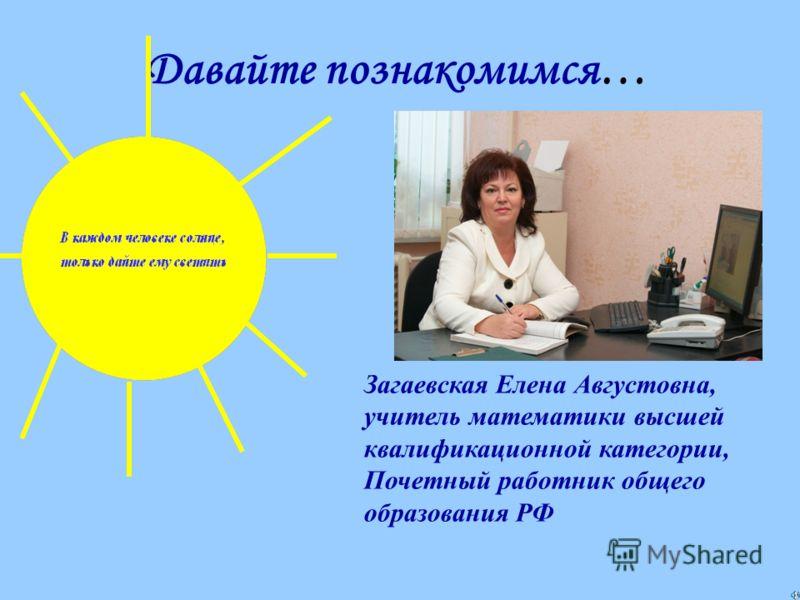 Давайте познакомимся… Загаевская Елена Августовна, учитель математики высшей квалификационной категории, Почетный работник общего образования РФ