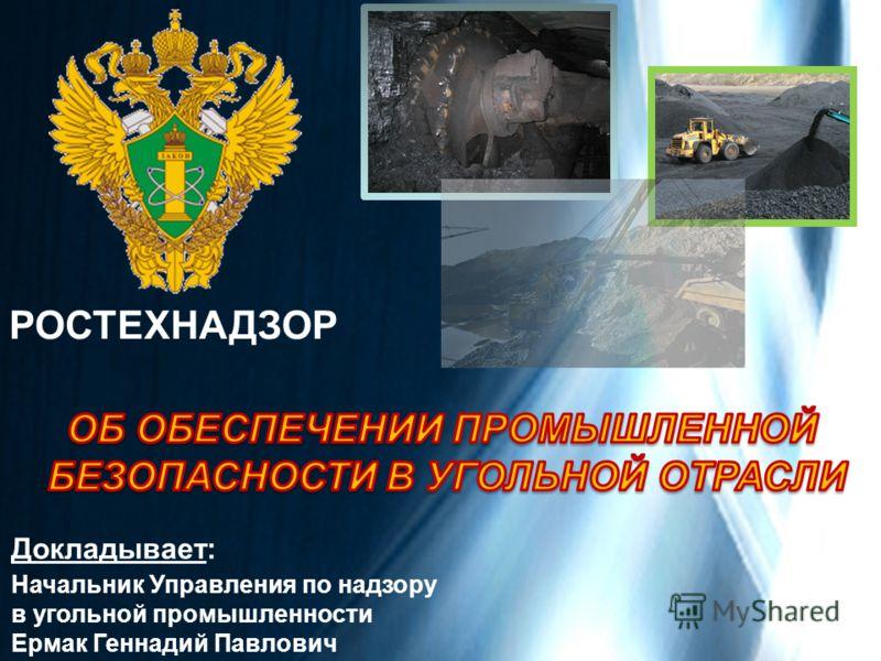 Докладывает: Начальник Управления по надзору в угольной промышленности Ермак Геннадий Павлович РОСТЕХНАДЗОР