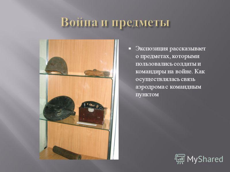 Экспозиция рассказывает о предметах, которыми пользовались солдаты и командиры на войне. Как осуществлялась связь аэродрома с командным пунктом