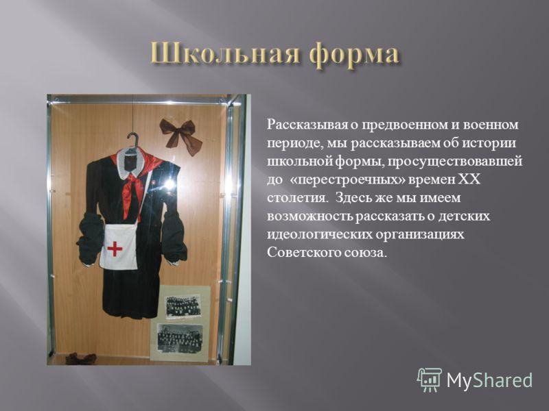 Рассказывая о предвоенном и военном периоде, мы рассказываем об истории школьной формы, просуществовавшей до «перестроечных» времен ХХ столетия. Здесь же мы имеем возможность рассказать о детских идеологических организациях Советского союза.