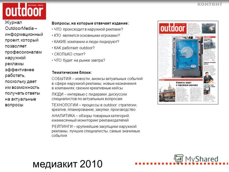 медиакит 2010 Журнал OutdoorMedia – информационный проект, который позволяет профессионалам наружной рекламы эффективнее работать, поскольку дает им возможность получать ответы на актуальные вопросы контент Вопросы, на которые отвечает издание: ЧТО п