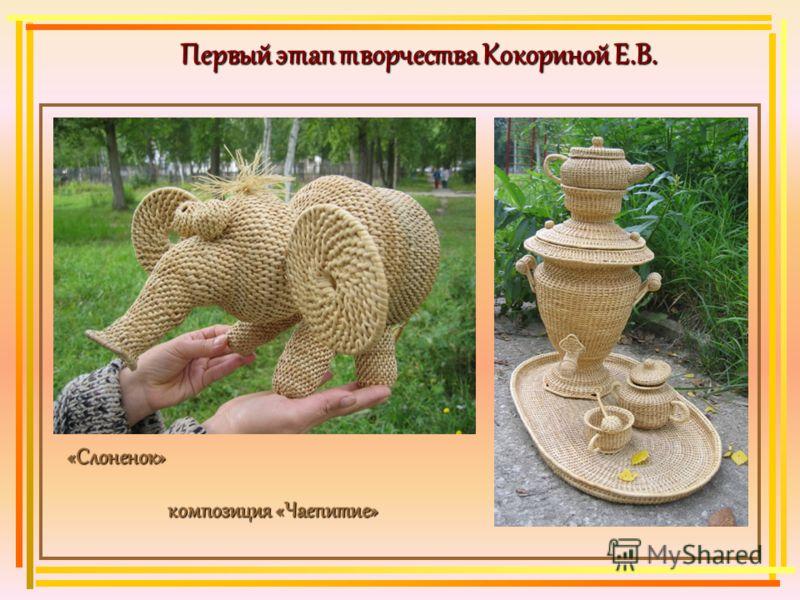 Первый этап творчества Кокориной Е.В. «Слоненок» «Слоненок» композиция «Чаепитие» композиция «Чаепитие»