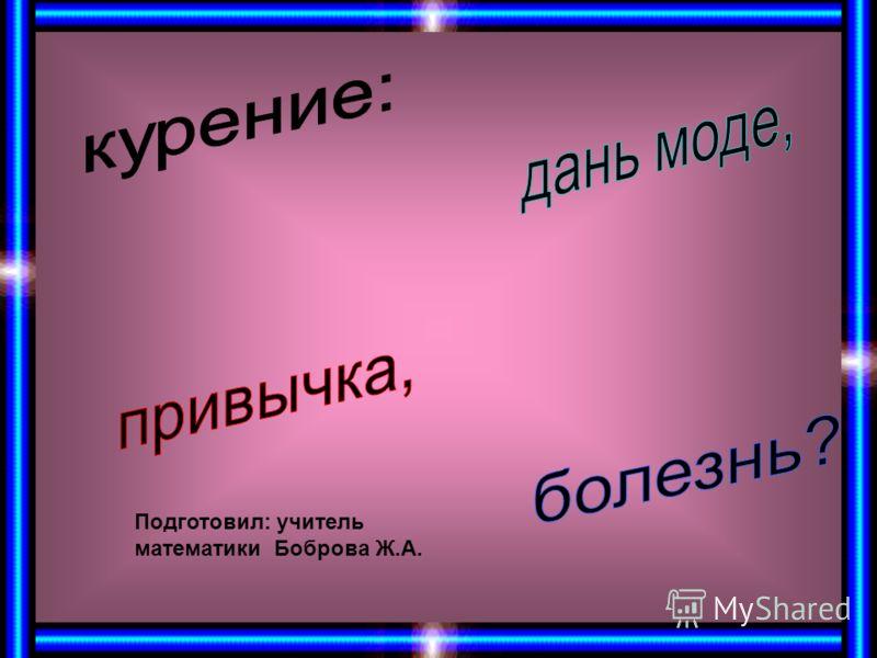 Подготовил: учитель математики Боброва Ж.А.