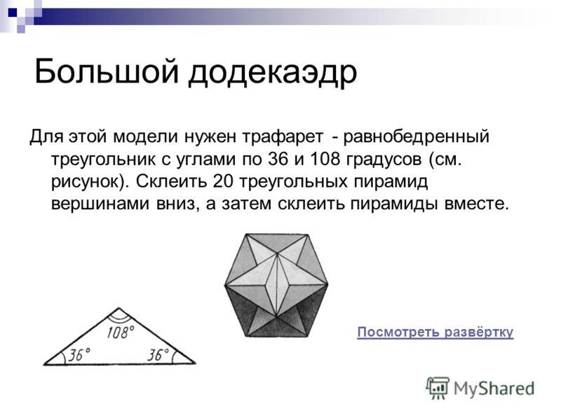 Большой додекаэдр Для этой модели нужен трафарет - равнобедренный треугольник с углами по 36 и 108 градусов (см. рисунок). Склеить 20 треугольных пирамид вершинами вниз, а затем склеить пирамиды вместе. Посмотреть развёртку